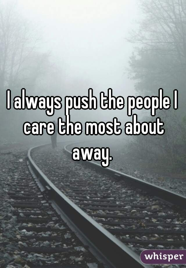 I always push the people I care the most about away.