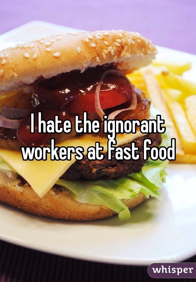 I hate the ignorant workers at fast food