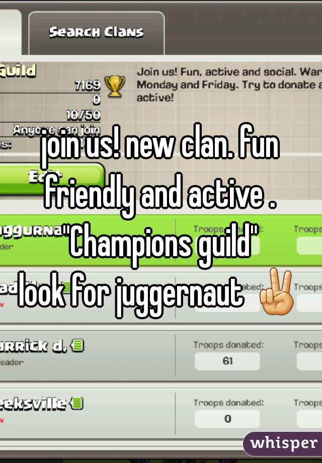 "join us! new clan. fun friendly and active .  ""Champions guild"" look for juggernaut ✌"