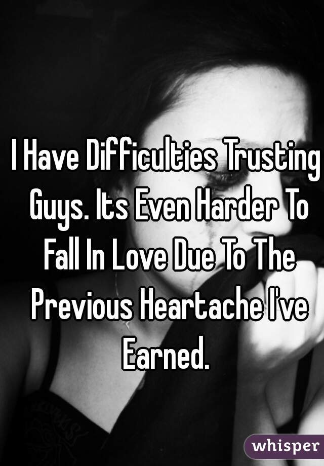I Have Difficulties Trusting Guys. Its Even Harder To Fall In Love Due To The Previous Heartache I've Earned.