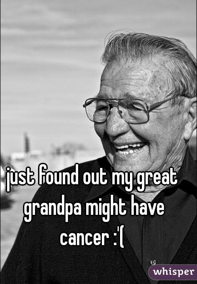 just found out my great grandpa might have cancer :'(