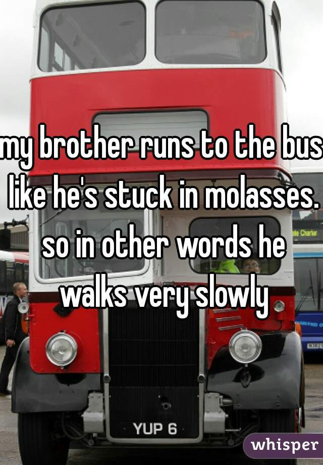 my brother runs to the bus like he's stuck in molasses. so in other words he walks very slowly
