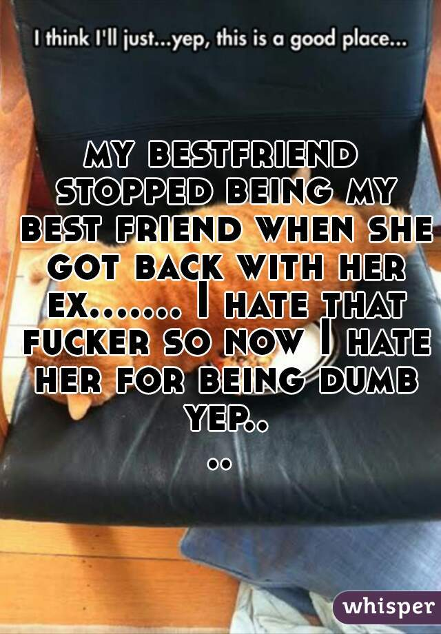 my bestfriend stopped being my best friend when she got back with her ex….… I hate that fucker so now I hate her for being dumb yep....