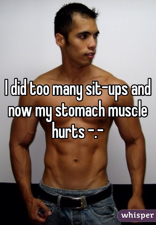 I did too many sit-ups and now my stomach muscle hurts -.-
