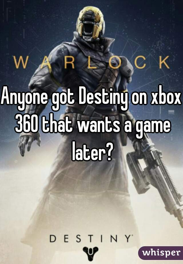 Anyone got Destiny on xbox 360 that wants a game later?