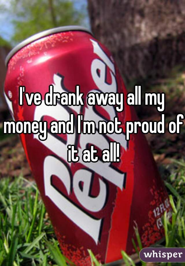I've drank away all my money and I'm not proud of it at all!