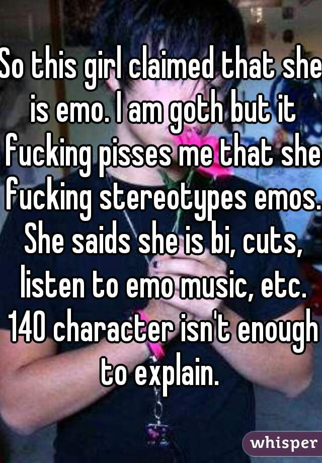 So this girl claimed that she is emo. I am goth but it fucking pisses me that she fucking stereotypes emos. She saids she is bi, cuts, listen to emo music, etc. 140 character isn't enough to explain.