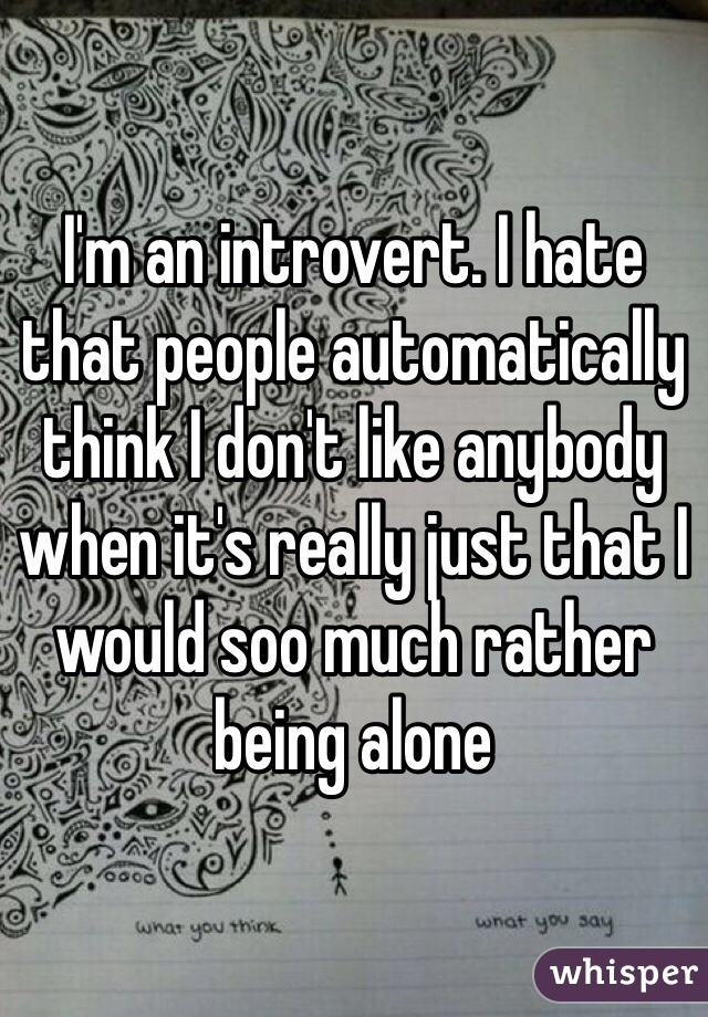 I'm an introvert. I hate that people automatically think I don't like anybody when it's really just that I would soo much rather being alone