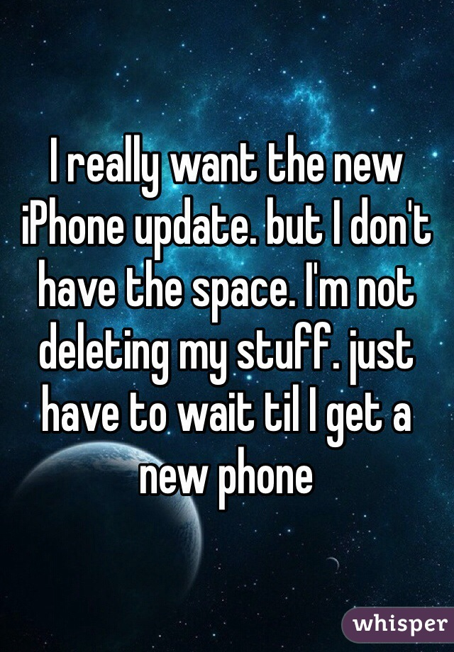 I really want the new iPhone update. but I don't have the space. I'm not deleting my stuff. just have to wait til I get a new phone