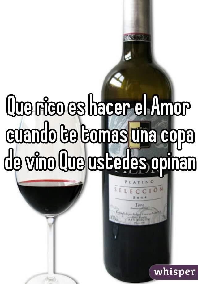 Que rico es hacer el Amor cuando te tomas una copa de vino Que ustedes opinan
