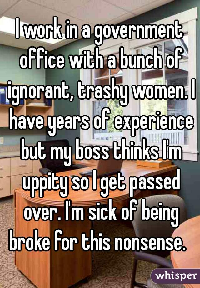 I work in a government office with a bunch of ignorant, trashy women. I have years of experience but my boss thinks I'm uppity so I get passed over. I'm sick of being broke for this nonsense.