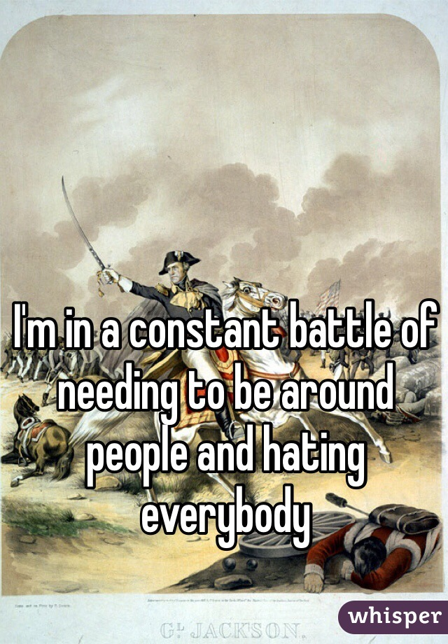 I'm in a constant battle of needing to be around people and hating everybody
