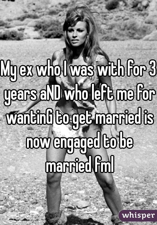 My ex who I was with for 3 years aND who left me for wantinG to get married is now engaged to be married fml