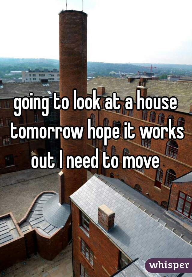 going to look at a house tomorrow hope it works out I need to move