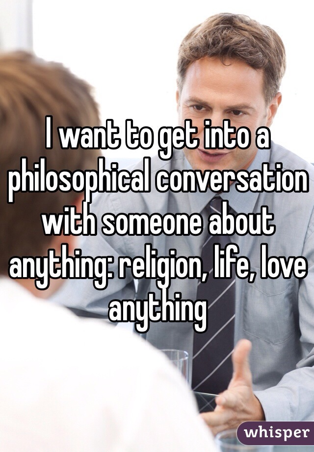 I want to get into a philosophical conversation with someone about anything: religion, life, love anything