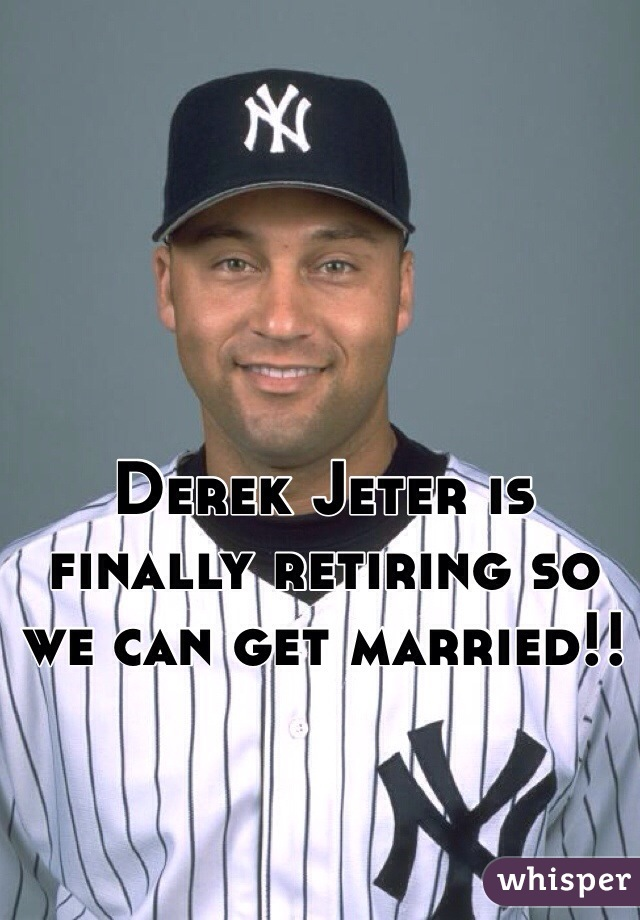 Derek Jeter is finally retiring so we can get married!!