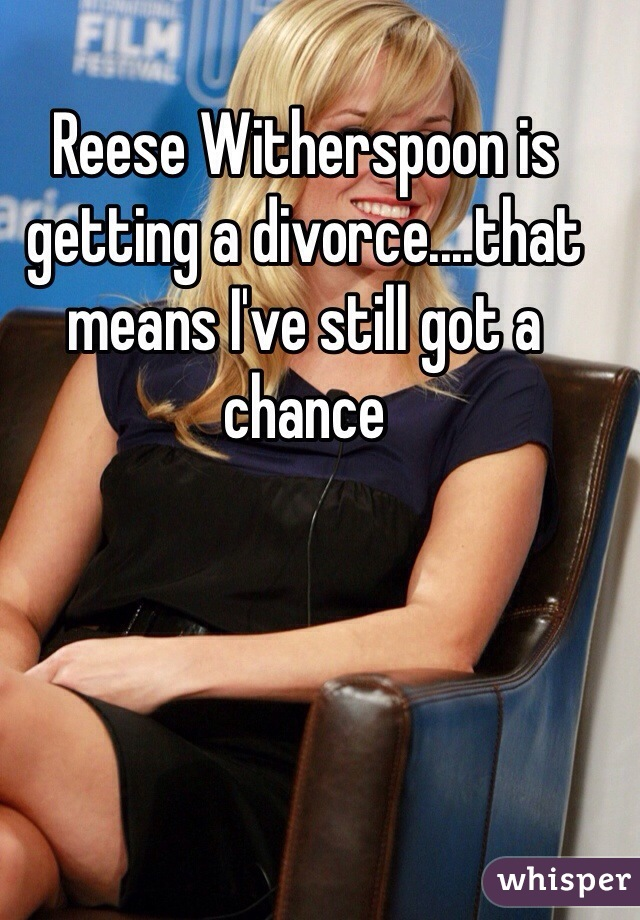 Reese Witherspoon is getting a divorce....that means I've still got a chance