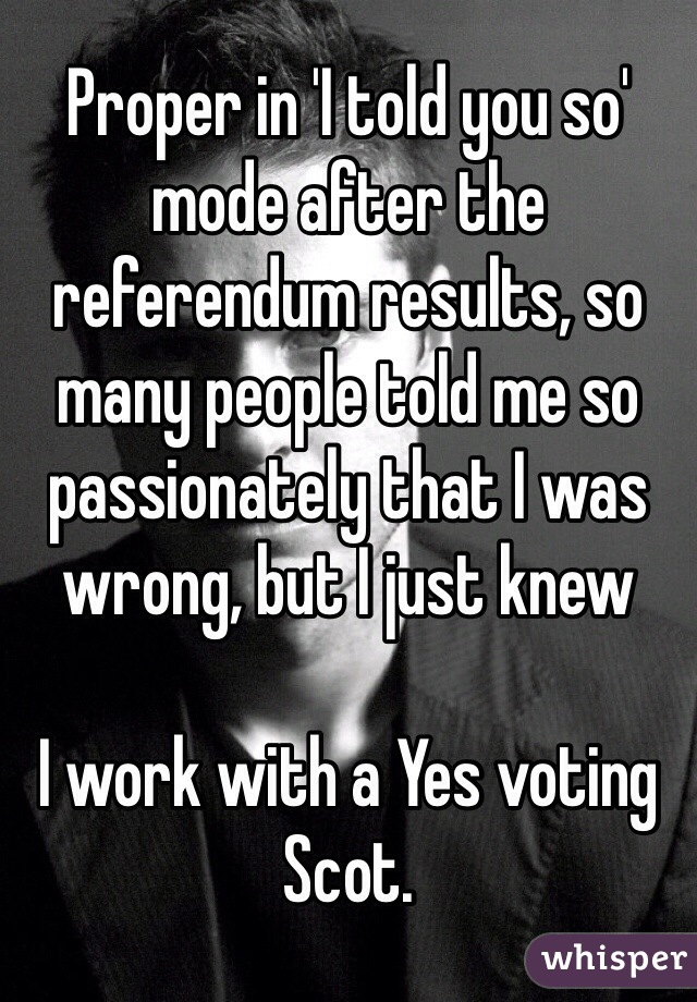 Proper in 'I told you so' mode after the referendum results, so many people told me so passionately that I was wrong, but I just knew  I work with a Yes voting Scot.