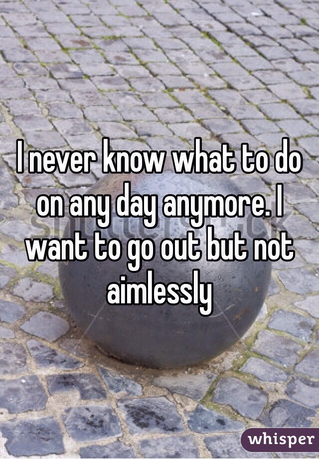 I never know what to do on any day anymore. I want to go out but not aimlessly