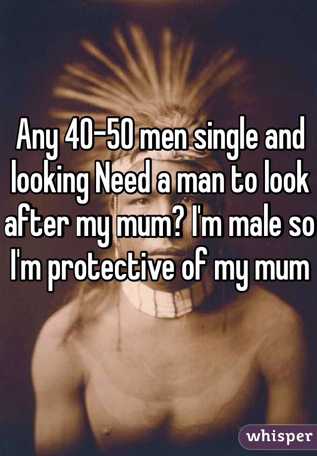 Any 40-50 men single and looking Need a man to look after my mum? I'm male so I'm protective of my mum