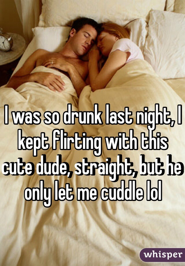 I was so drunk last night, I kept flirting with this cute dude, straight, but he only let me cuddle lol