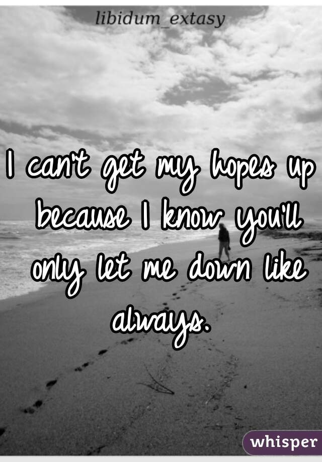 I can't get my hopes up because I know you'll only let me down like always.