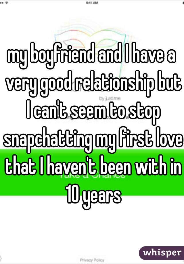 my boyfriend and I have a very good relationship but I can't seem to stop snapchatting my first love that I haven't been with in 10 years