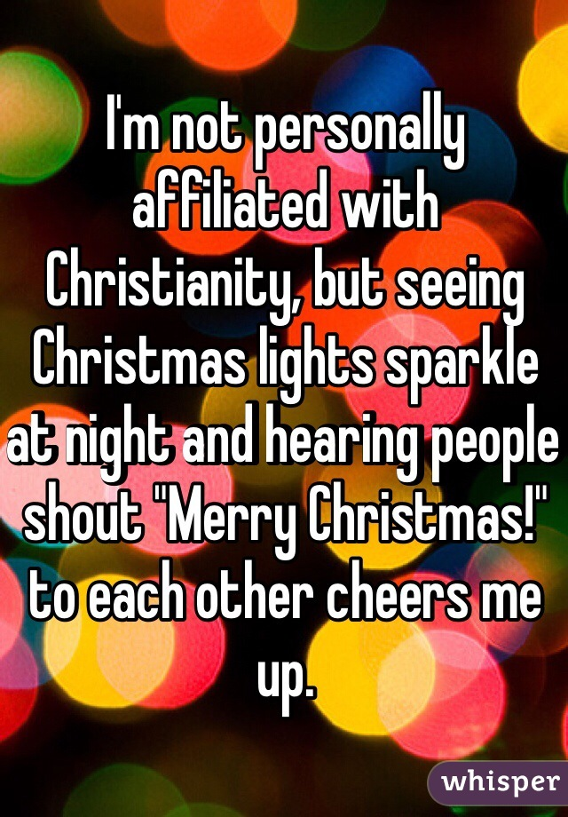 "I'm not personally affiliated with Christianity, but seeing Christmas lights sparkle at night and hearing people shout ""Merry Christmas!"" to each other cheers me up."