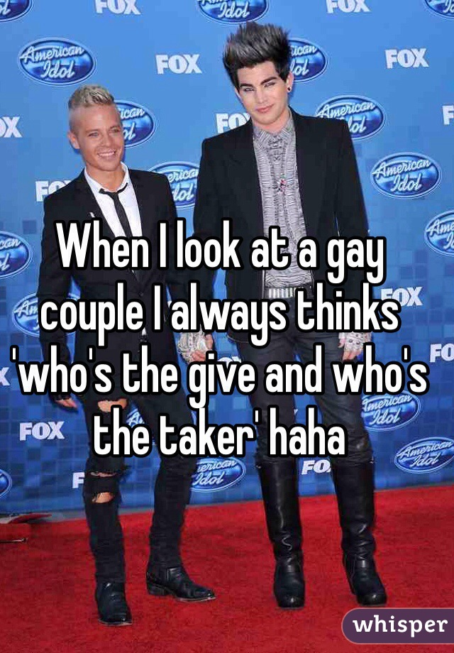 When I look at a gay couple I always thinks 'who's the give and who's the taker' haha