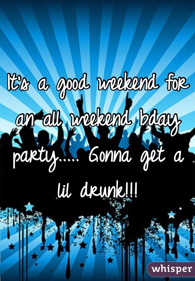 It's a good weekend for an all weekend bday party..... Gonna get a lil drunk!!!