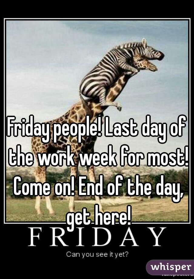 Friday people! Last day of the work week for most! Come on! End of the day, get here!