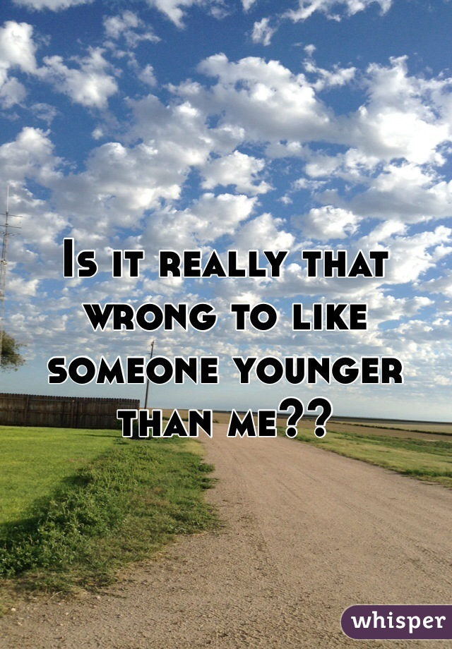 Is it really that wrong to like someone younger than me??