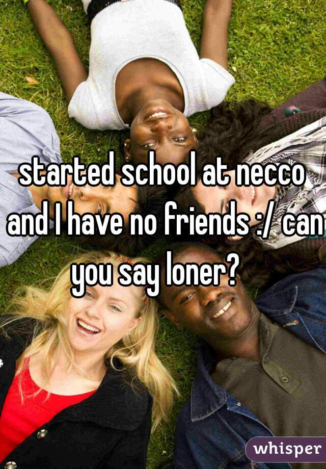 started school at necco and I have no friends :/ can you say loner?