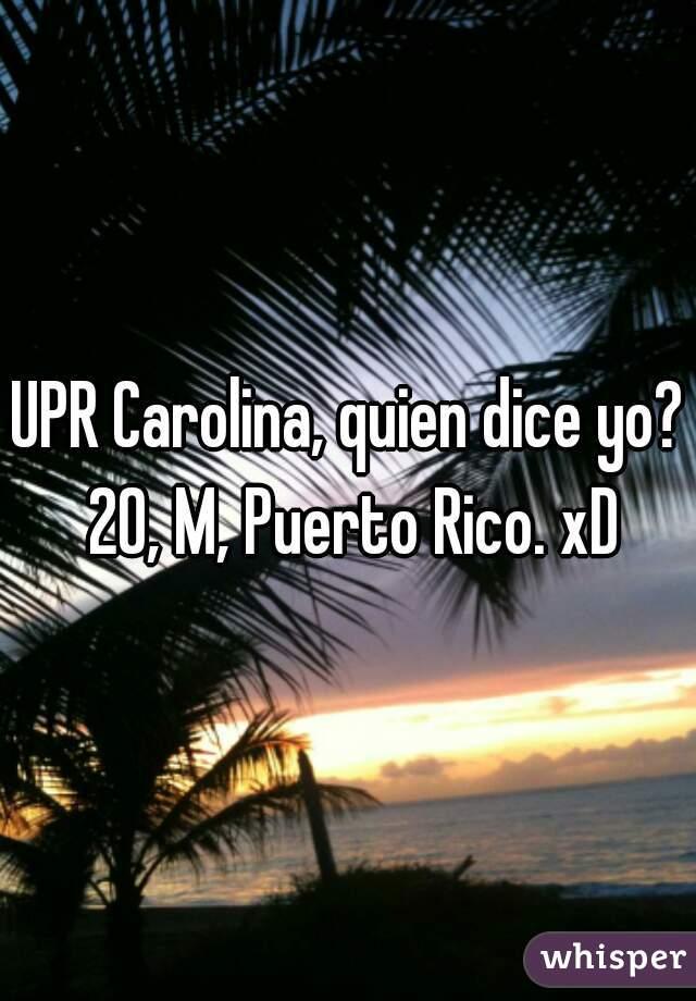 UPR Carolina, quien dice yo? 20, M, Puerto Rico. xD