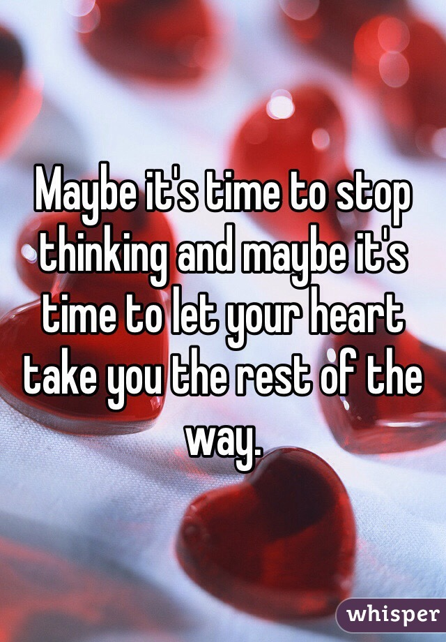 Maybe it's time to stop thinking and maybe it's time to let your heart take you the rest of the way.