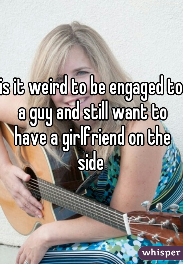 is it weird to be engaged to a guy and still want to have a girlfriend on the side
