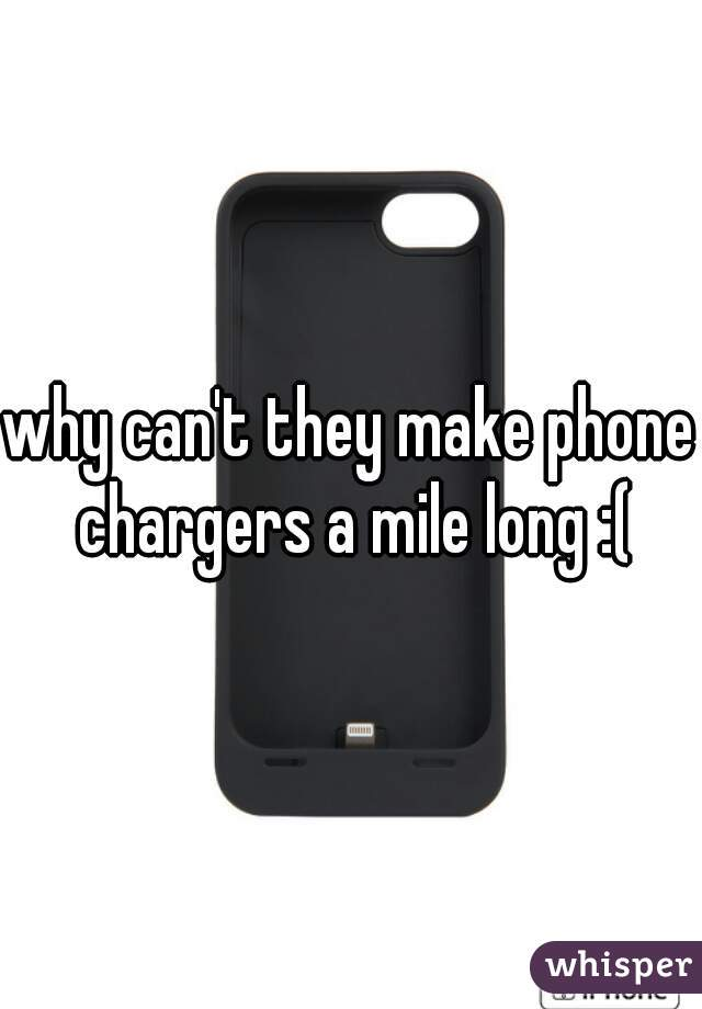 why can't they make phone chargers a mile long :(