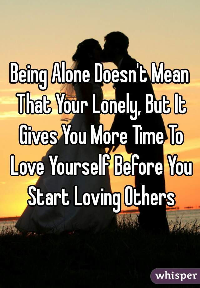 Being Alone Doesn't Mean That Your Lonely, But It Gives You More Time To Love Yourself Before You Start Loving Others