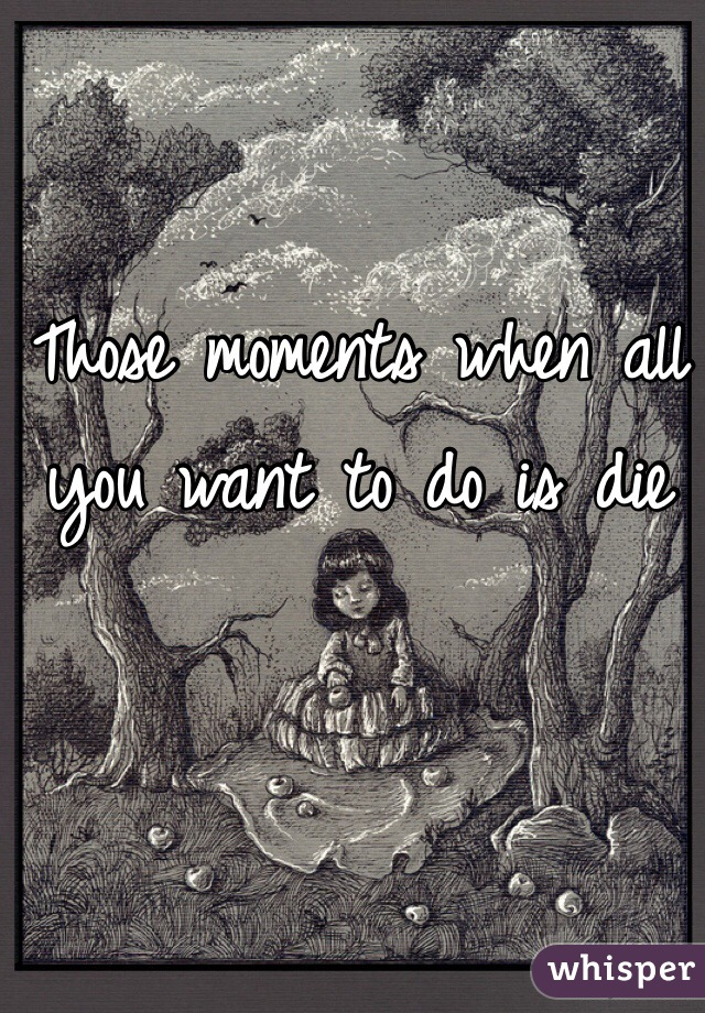 Those moments when all you want to do is die