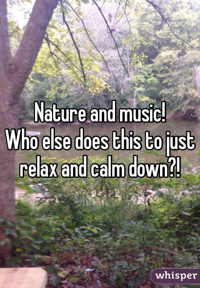 Nature and music! Who else does this to just relax and calm down?!