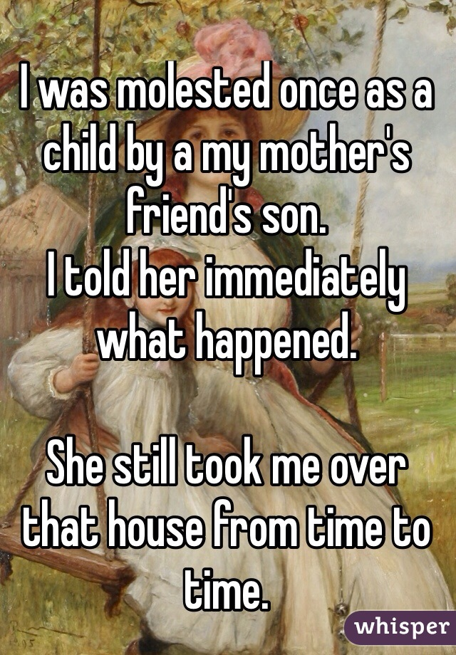 I was molested once as a child by a my mother's friend's son.  I told her immediately what happened.   She still took me over that house from time to time.