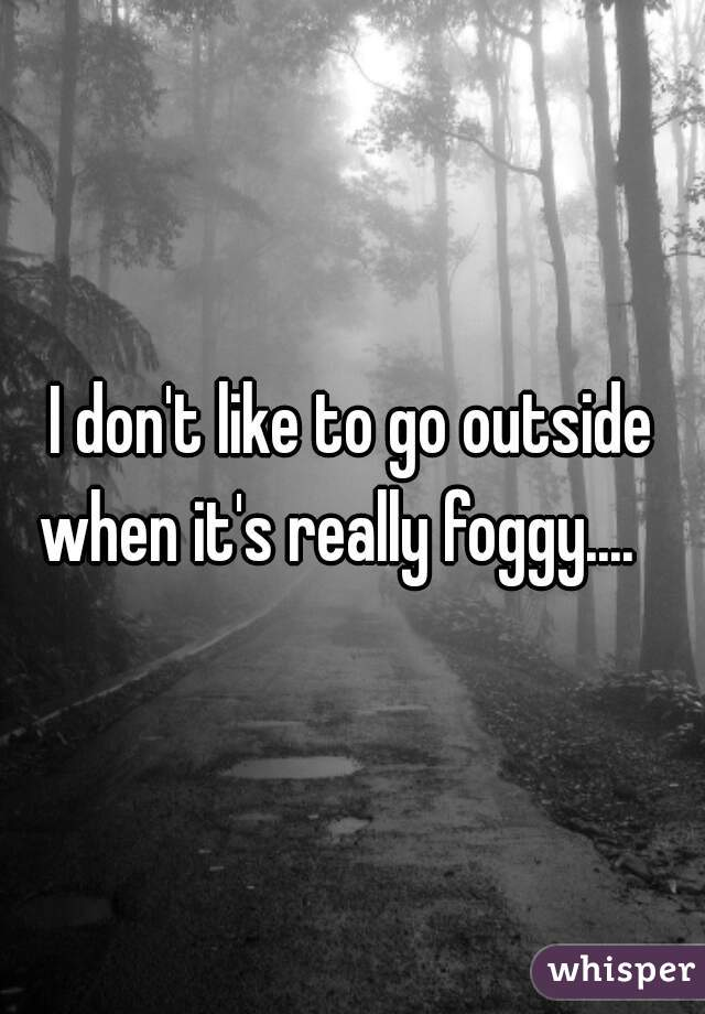 I don't like to go outside when it's really foggy....