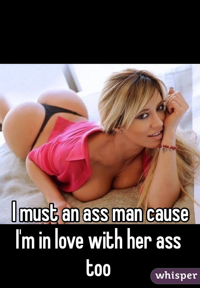 I must an ass man cause I'm in love with her ass too