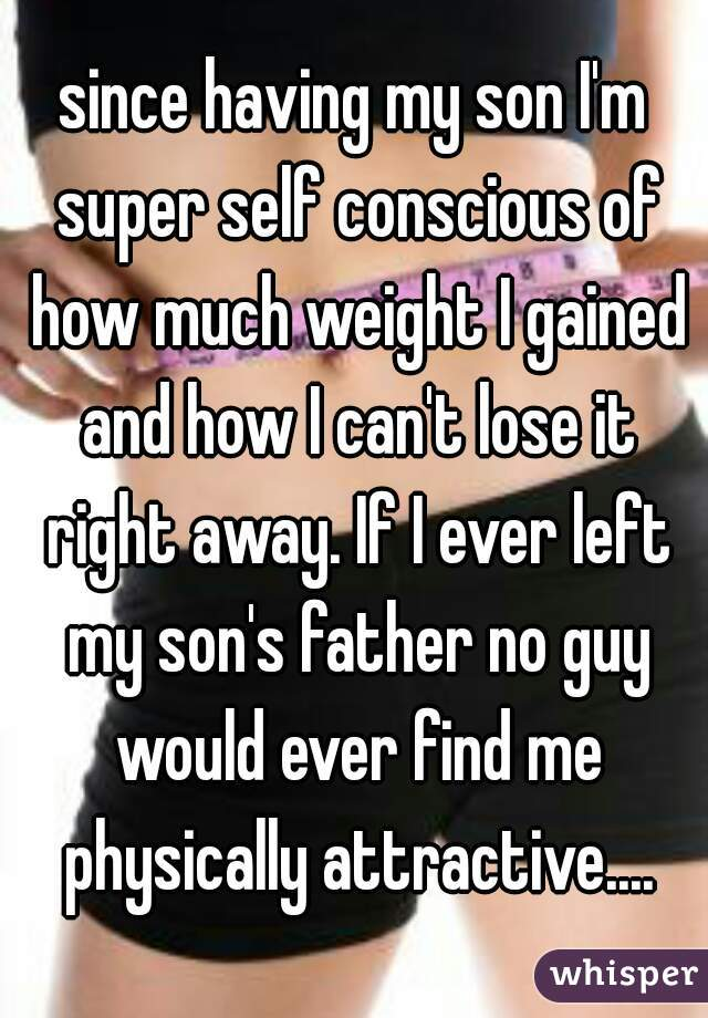 since having my son I'm super self conscious of how much weight I gained and how I can't lose it right away. If I ever left my son's father no guy would ever find me physically attractive....