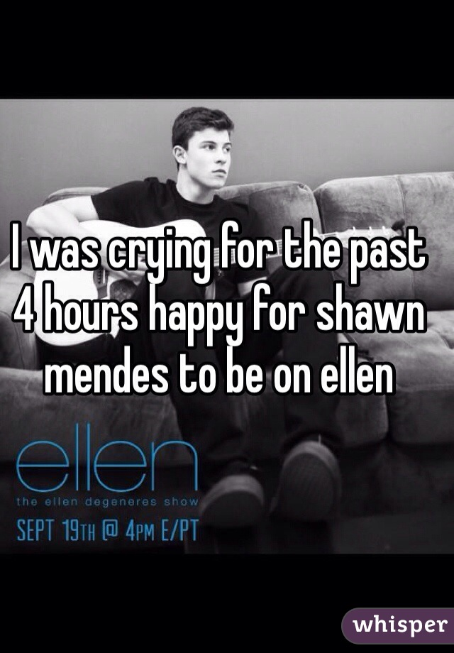 I was crying for the past 4 hours happy for shawn mendes to be on ellen