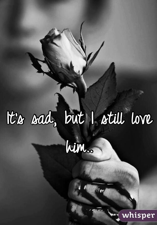 It's sad, but I still love him..