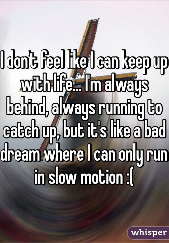 I don't feel like I can keep up with life... I'm always behind, always running to catch up, but it's like a bad dream where I can only run in slow motion :(