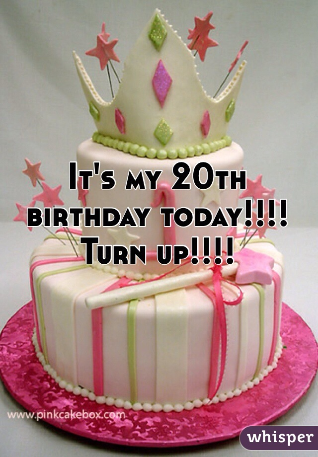 It's my 20th birthday today!!!! Turn up!!!!
