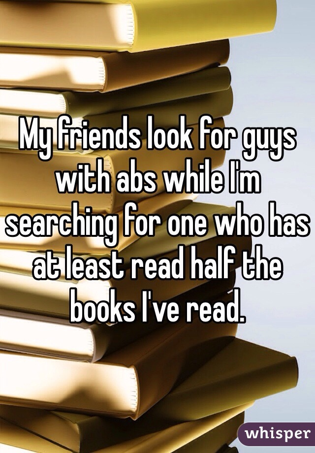 My friends look for guys with abs while I'm searching for one who has at least read half the books I've read.