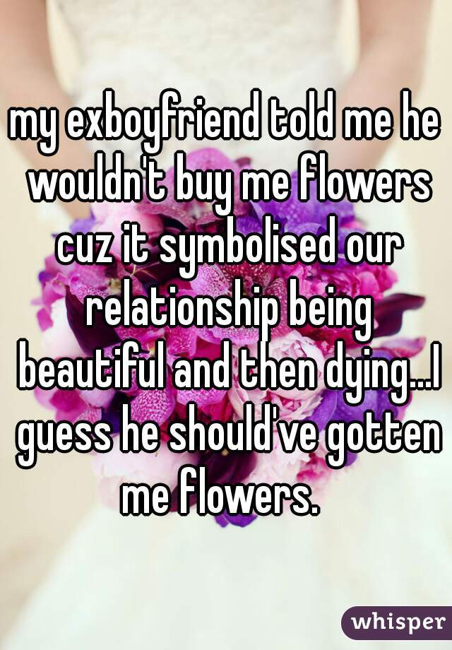 my exboyfriend told me he wouldn't buy me flowers cuz it symbolised our relationship being beautiful and then dying...I guess he should've gotten me flowers.